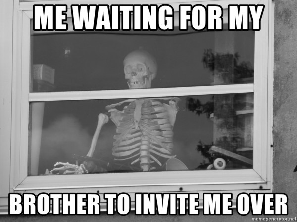 Me Waiting For My Brother To Invite Me Over