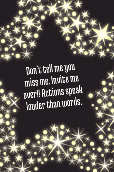 Don't Tell Me You Miss Me  Invite Me Over! Actions Speak Louder
