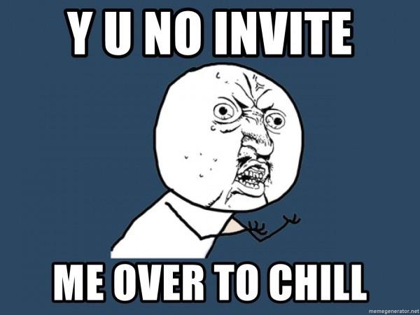Y U No Invite Me Over To Chill
